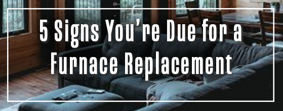 5 signs you're due for a furnace replacement