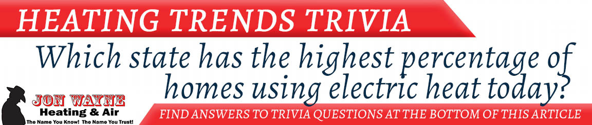 "Heating Trivia ""Which state has the highest percentage of homes using electric heat today?"""
